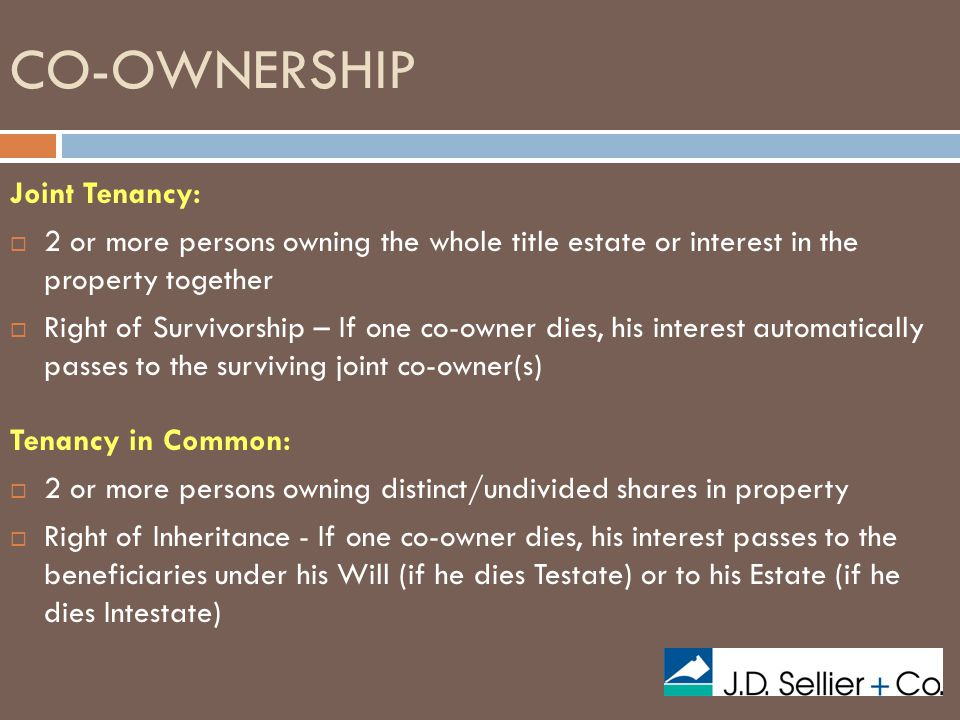 CO-OWNERSHIP Joint Tenancy:  2 or more persons owning the whole title estate or interest in the property together  Right of Survivorship – If one co-owner dies, his interest automatically passes to the surviving joint co-owner(s) Tenancy in Common:  2 or more persons owning distinct/undivided shares in property  Right of Inheritance - If one co-owner dies, his interest passes to the beneficiaries under his Will (if he dies Testate) or to his Estate (if he dies Intestate)