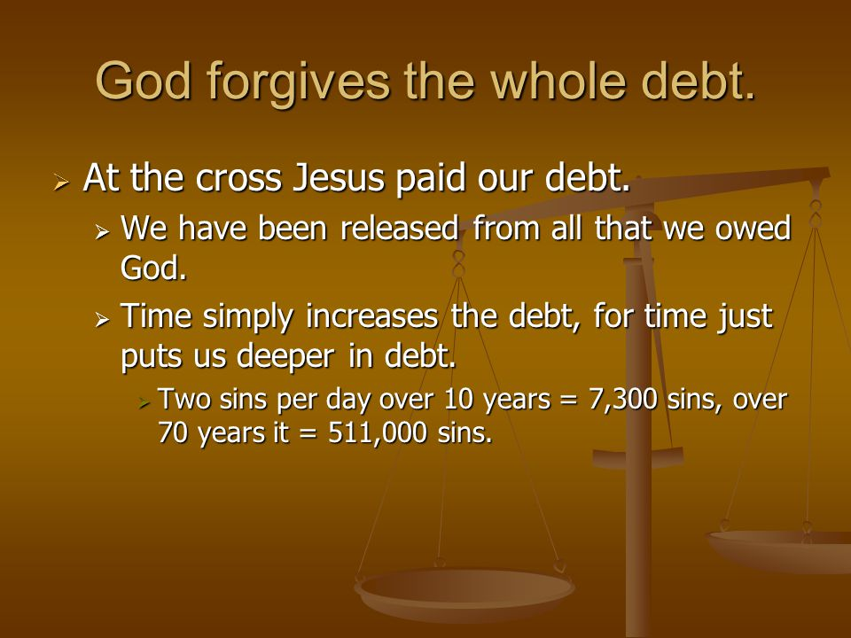 God forgives the whole debt.  At the cross Jesus paid our debt.