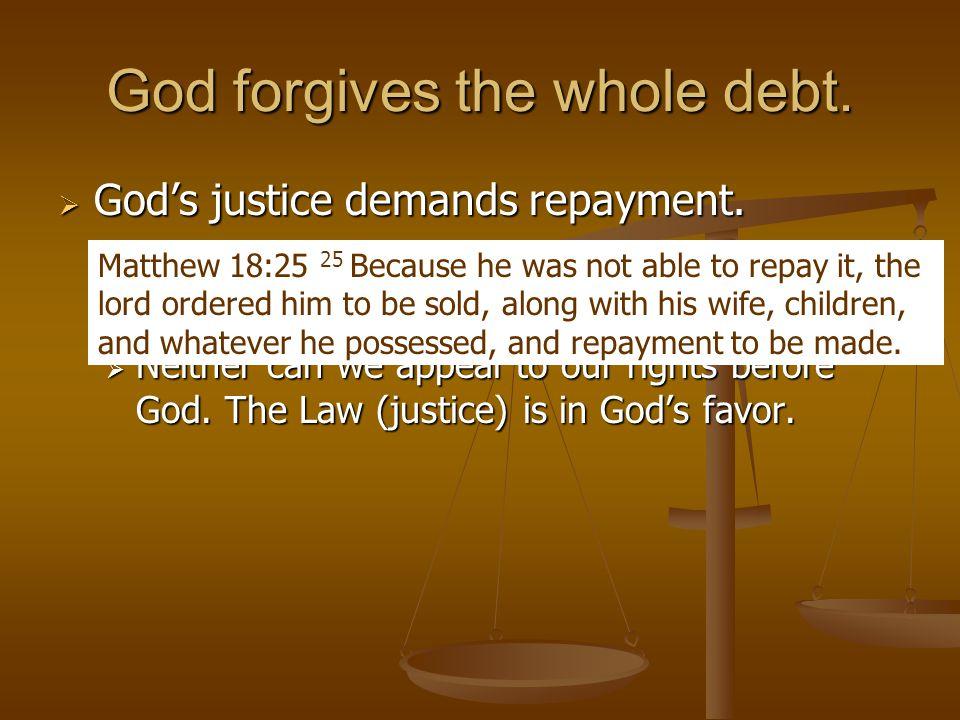 God forgives the whole debt.  God's justice demands repayment.