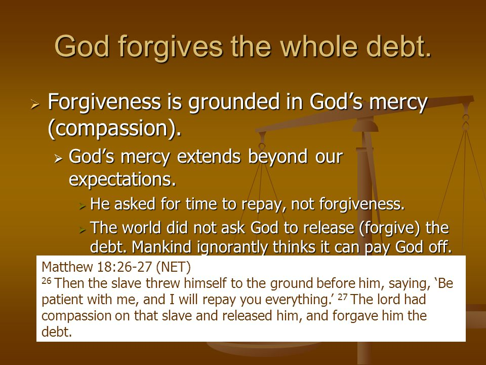 God forgives the whole debt.  Forgiveness is grounded in God's mercy (compassion).