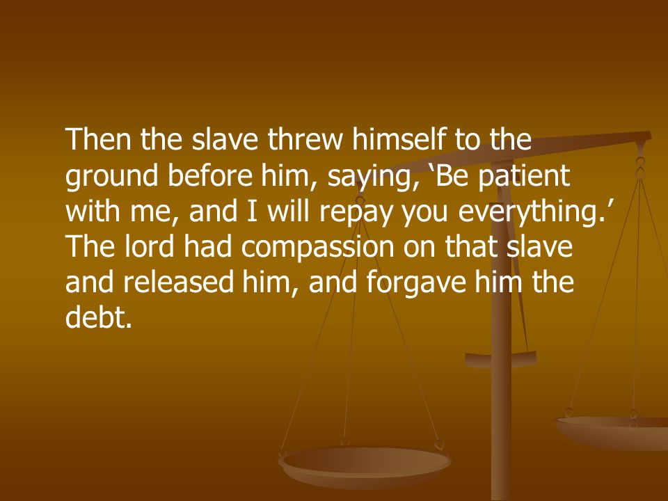 Then the slave threw himself to the ground before him, saying, 'Be patient with me, and I will repay you everything.' The lord had compassion on that slave and released him, and forgave him the debt.