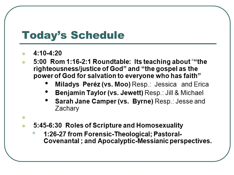 Today's Schedule 4:10-4:20 5:00 Rom 1:16-2:1 Roundtable: Its teaching about the righteousness/justice of God and the gospel as the power of God for salvation to everyone who has faith Miladys Peréz (vs.