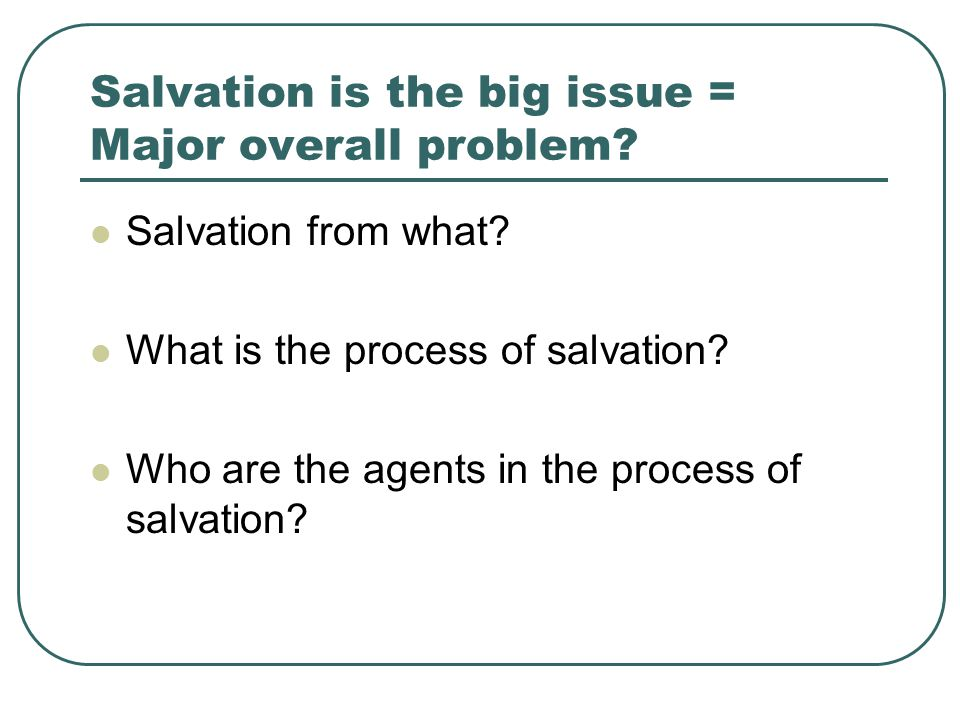Salvation is the big issue = Major overall problem.
