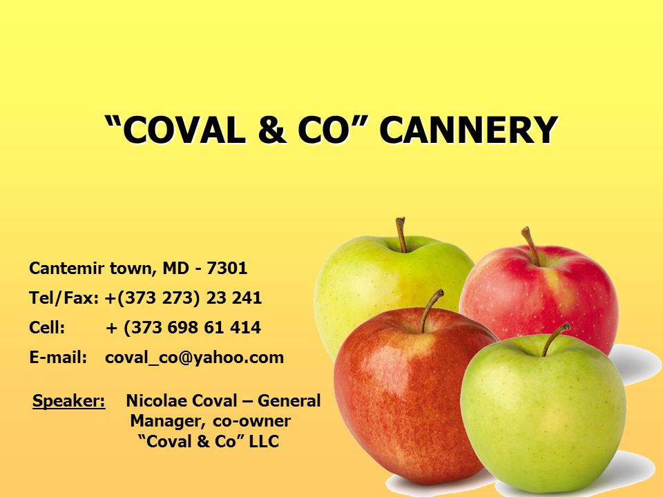 COVAL & CO CANNERY Cantemir town, MD - 7301 Tel/Fax: +(373 273) 23 241 Cell: + (373 698 61 414 E-mail: coval_co@yahoo.com Speaker: Nicolae Coval – General Manager, co-owner Coval & Co LLC