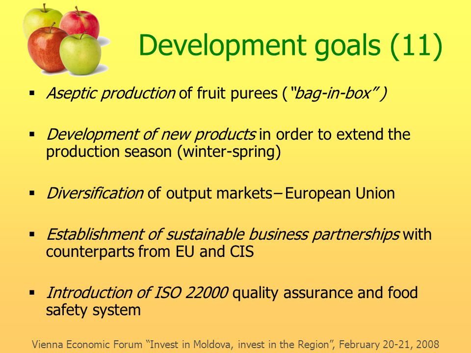 Development goals (11)  Aseptic production of fruit purees ( bag-in-box )  Development of new products in order to extend the production season (winter-spring)  Diversification of output markets– European Union  Establishment of sustainable business partnerships with counterparts from EU and CIS  Introduction of ISO 22000 quality assurance and food safety system Vienna Economic Forum Invest in Moldova, invest in the Region , February 20-21, 2008