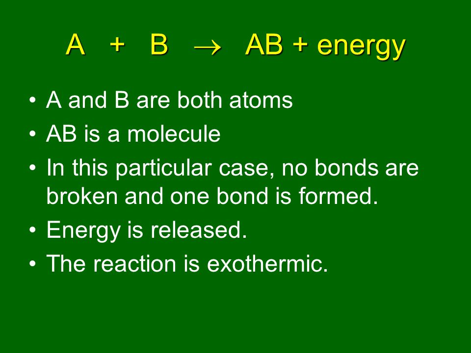 A + B  AB + energy A bond is formed & energy is released.