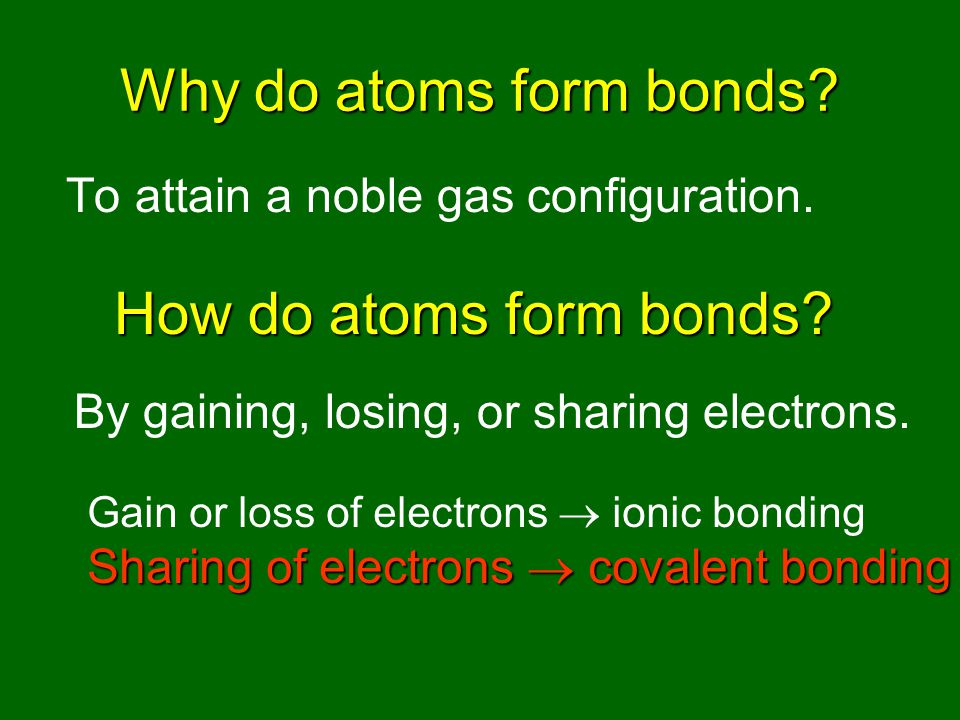 Why do atoms form bonds. To attain a noble gas configuration.