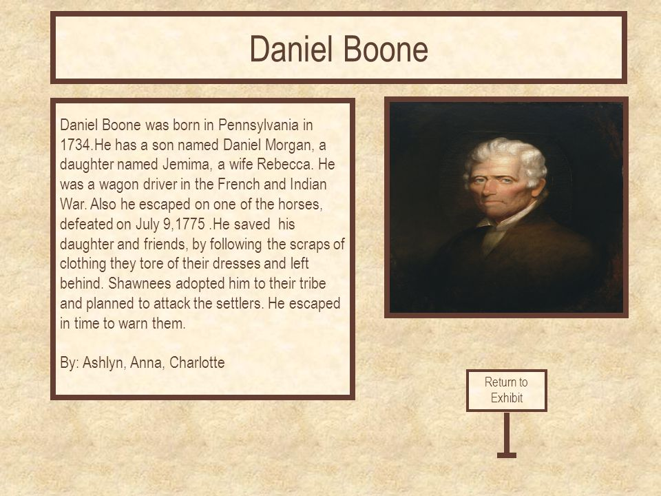 Daniel Boone was born in Pennsylvania in 1734.He has a son named Daniel Morgan, a daughter named Jemima, a wife Rebecca.