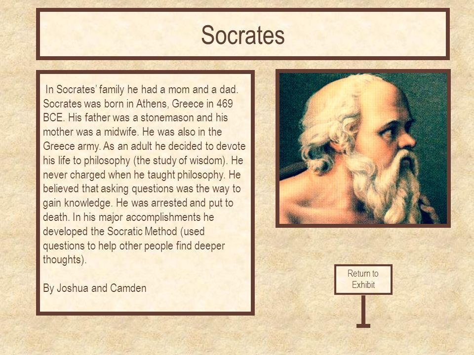 In Socrates' family he had a mom and a dad. Socrates was born in Athens, Greece in 469 BCE.