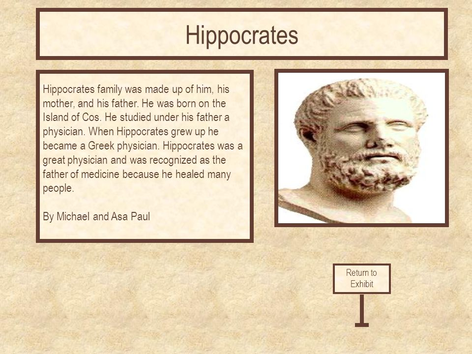 Hippocrates family was made up of him, his mother, and his father.