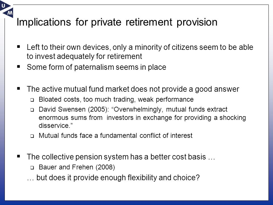 Implications for private retirement provision  Left to their own devices, only a minority of citizens seem to be able to invest adequately for retirement  Some form of paternalism seems in place  The active mutual fund market does not provide a good answer  Bloated costs, too much trading, weak performance  David Swensen (2005): Overwhelmingly, mutual funds extract enormous sums from investors in exchange for providing a shocking disservice.  Mutual funds face a fundamental conflict of interest  The collective pension system has a better cost basis …  Bauer and Frehen (2008) … but does it provide enough flexibility and choice