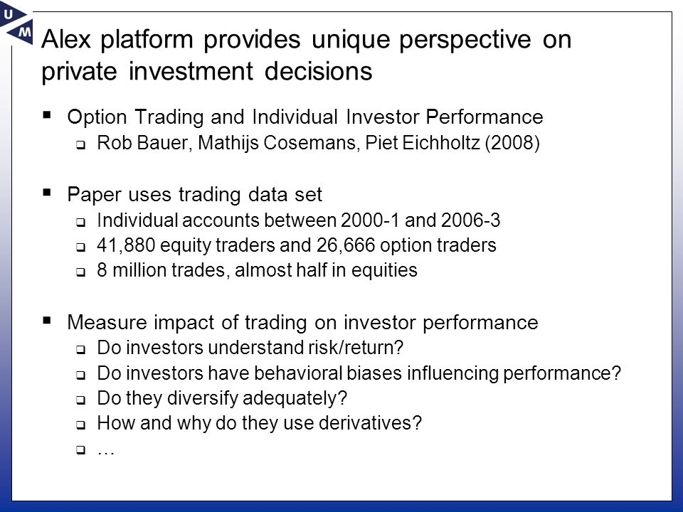 Alex platform provides unique perspective on private investment decisions  Option Trading and Individual Investor Performance  Rob Bauer, Mathijs Cosemans, Piet Eichholtz (2008)  Paper uses trading data set  Individual accounts between 2000-1 and 2006-3  41,880 equity traders and 26,666 option traders  8 million trades, almost half in equities  Measure impact of trading on investor performance  Do investors understand risk/return.