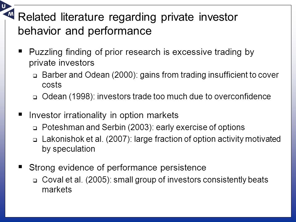 Related literature regarding private investor behavior and performance  Puzzling finding of prior research is excessive trading by private investors  Barber and Odean (2000): gains from trading insufficient to cover costs  Odean (1998): investors trade too much due to overconfidence  Investor irrationality in option markets  Poteshman and Serbin (2003): early exercise of options  Lakonishok et al.