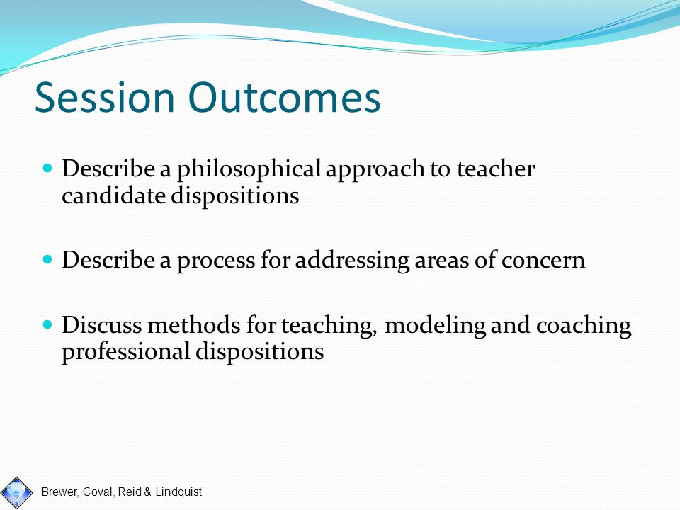 Brewer, Coval, Reid & Lindquist Session Outcomes Describe a philosophical approach to teacher candidate dispositions Describe a process for addressing areas of concern Discuss methods for teaching, modeling and coaching professional dispositions