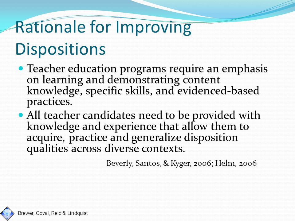 Brewer, Coval, Reid & Lindquist Teaching Dispositions Introduce code of ethics in intro classes or during application process Teach specific dispositions through case studies approach Model appropriate dispositions in class and in field- sites Ensure faculty model appropriate dispositions