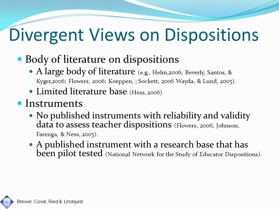 Brewer, Coval, Reid & Lindquist Our Project Definition of professional disposition qualities created Developed a screening tool for instructors, cooperating teachers, and teacher candidates (PDQ) Pilot study (currently collecting data) Developed formal process to address areas of concern (PDQ-PREP)