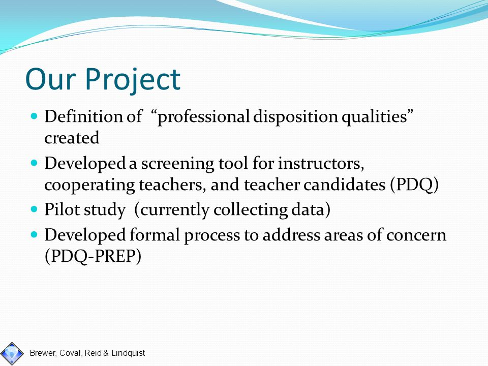 Brewer, Coval, Reid & Lindquist Professional Disposition Qualities: Our Definition We believe teacher dispositions are behaviors guided by values and beliefs of societal and ethical standards.