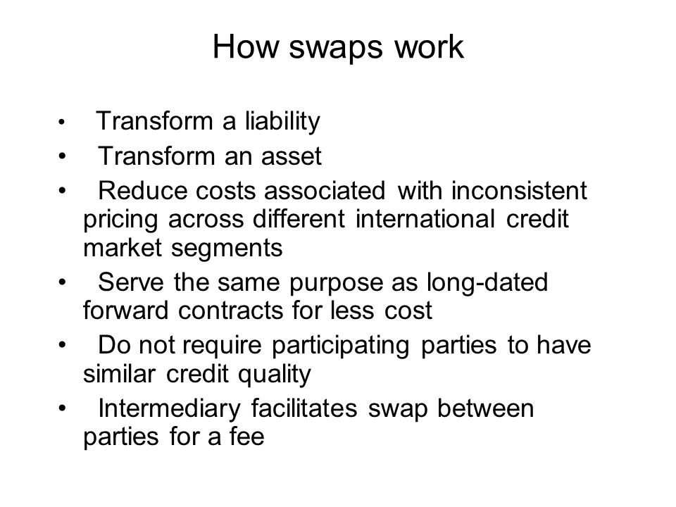 How swaps work Transform a liability Transform an asset Reduce costs associated with inconsistent pricing across different international credit market