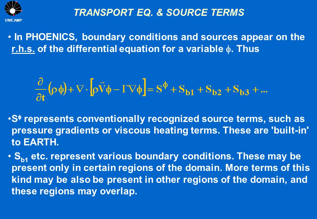 UNICAMP TRANSPORT EQ. & SOURCE TERMS In PHOENICS, boundary conditions and sources appear on the r.h.s. of the differential equation for a variable .