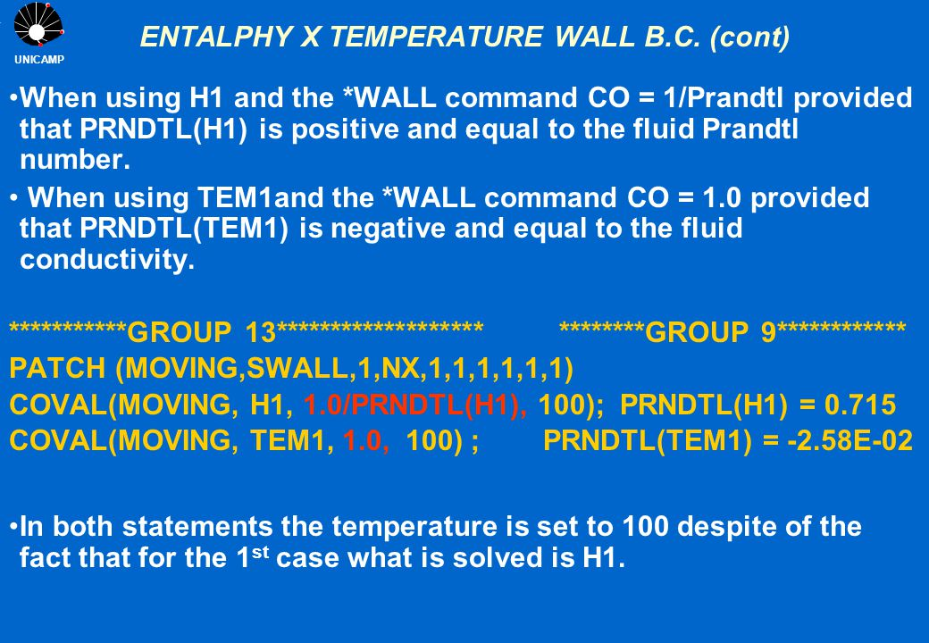 UNICAMP ENTALPHY X TEMPERATURE WALL B.C. (cont) When using H1 and the *WALL command CO = 1/Prandtl provided that PRNDTL(H1) is positive and equal to t