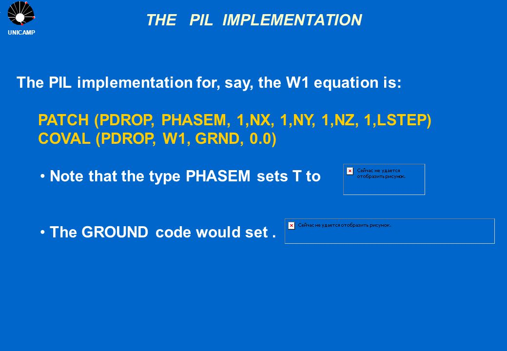 UNICAMP THE PIL IMPLEMENTATION The PIL implementation for, say, the W1 equation is: PATCH (PDROP, PHASEM, 1,NX, 1,NY, 1,NZ, 1,LSTEP) COVAL (PDROP, W1,