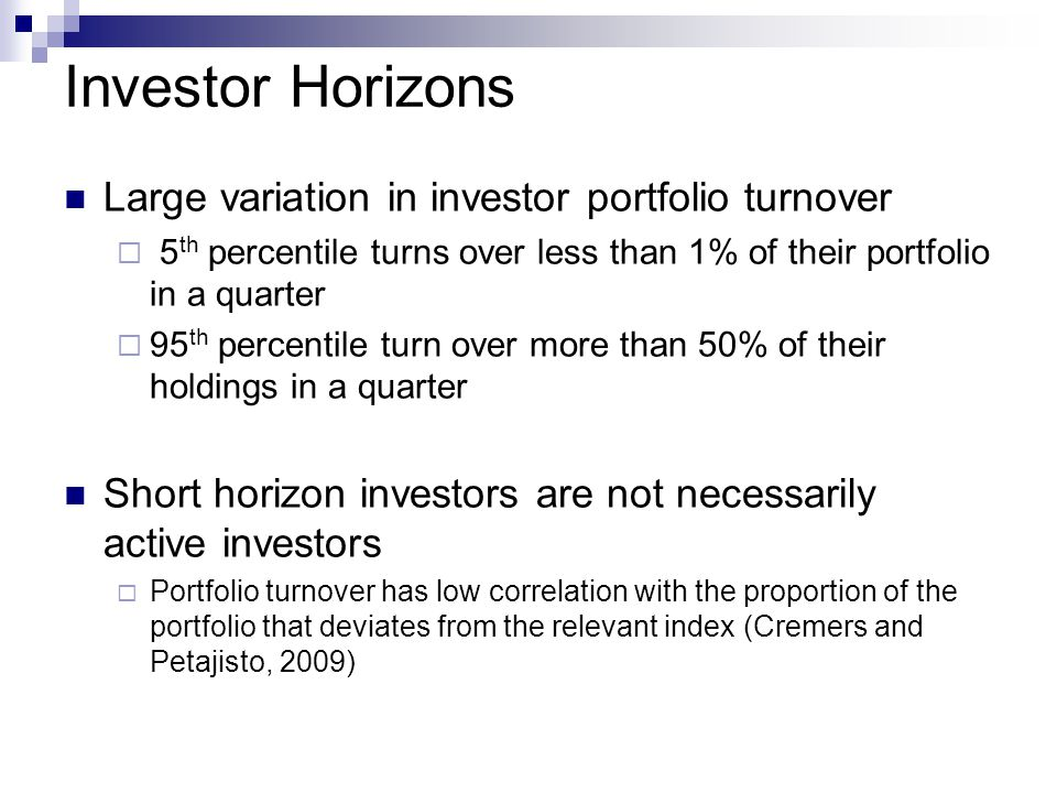 Investor Horizons Large variation in investor portfolio turnover  5 th percentile turns over less than 1% of their portfolio in a quarter  95 th percentile turn over more than 50% of their holdings in a quarter Short horizon investors are not necessarily active investors  Portfolio turnover has low correlation with the proportion of the portfolio that deviates from the relevant index (Cremers and Petajisto, 2009)