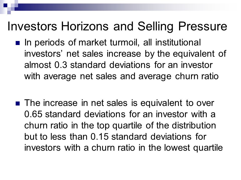 Investors Horizons and Selling Pressure In periods of market turmoil, all institutional investors' net sales increase by the equivalent of almost 0.3 standard deviations for an investor with average net sales and average churn ratio The increase in net sales is equivalent to over 0.65 standard deviations for an investor with a churn ratio in the top quartile of the distribution but to less than 0.15 standard deviations for investors with a churn ratio in the lowest quartile