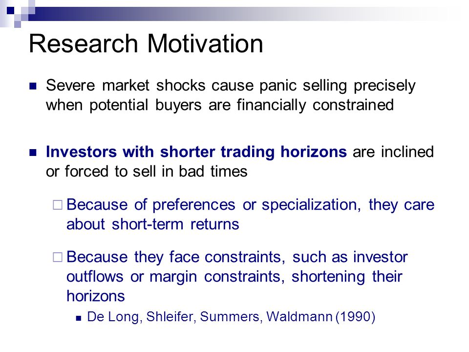 Research Motivation Severe market shocks cause panic selling precisely when potential buyers are financially constrained Investors with shorter trading horizons are inclined or forced to sell in bad times  Because of preferences or specialization, they care about short-term returns  Because they face constraints, such as investor outflows or margin constraints, shortening their horizons De Long, Shleifer, Summers, Waldmann (1990)
