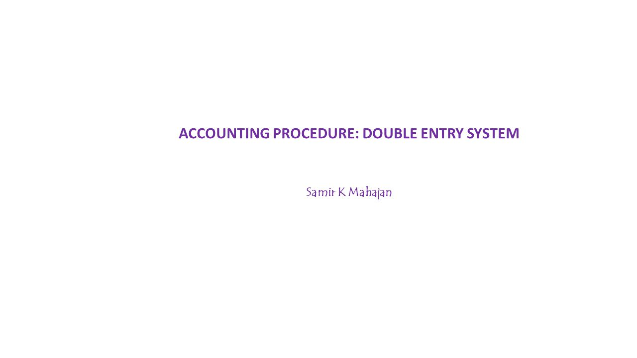 ACCOUNTING PROCEDURE: DOUBLE ENTRY SYSTEM Samir K Mahajan