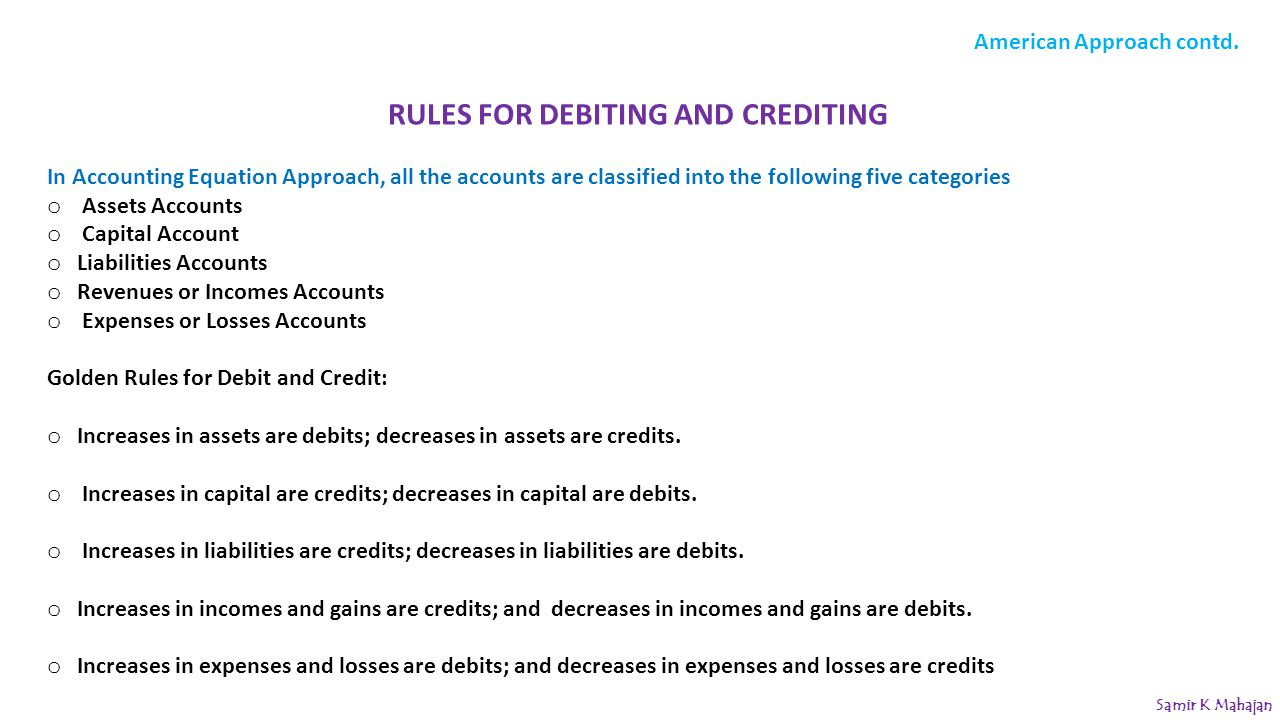 RULES FOR DEBITING AND CREDITING In Accounting Equation Approach, all the accounts are classified into the following five categories o Assets Accounts