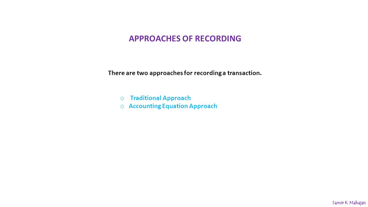 APPROACHES OF RECORDING There are two approaches for recording a transaction.