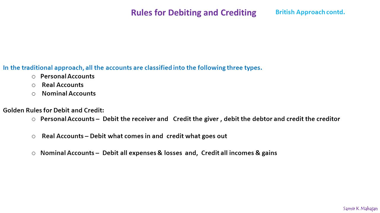 Rules for Debiting and Crediting In the traditional approach, all the accounts are classified into the following three types. o Personal Accounts o Re