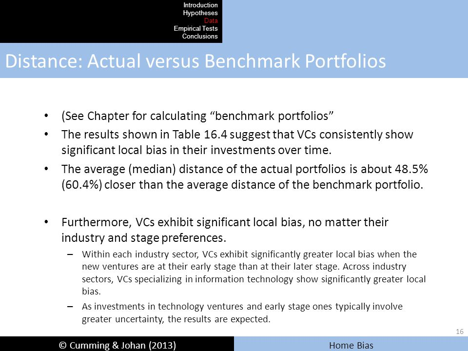© Cumming & Johan (2013) Home Bias Distance: Actual versus Benchmark Portfolios Introduction Hypotheses Data Empirical Tests Conclusions (See Chapter for calculating benchmark portfolios The results shown in Table 16.4 suggest that VCs consistently show significant local bias in their investments over time.