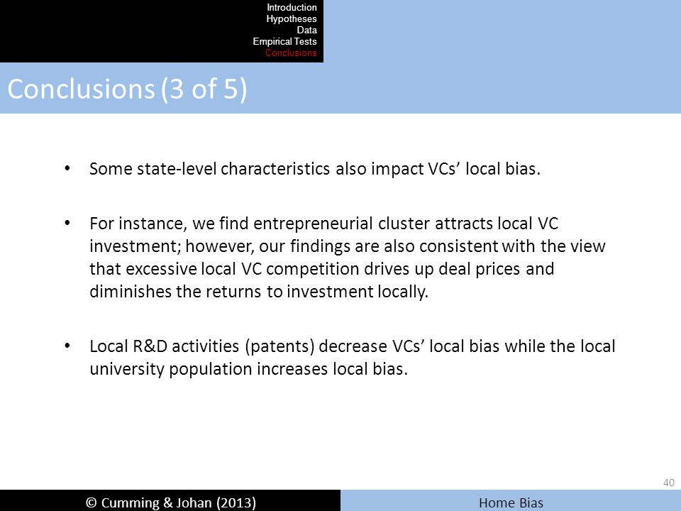 © Cumming & Johan (2013) Home Bias Conclusions (3 of 5) Introduction Hypotheses Data Empirical Tests Conclusions Some state-level characteristics also impact VCs' local bias.