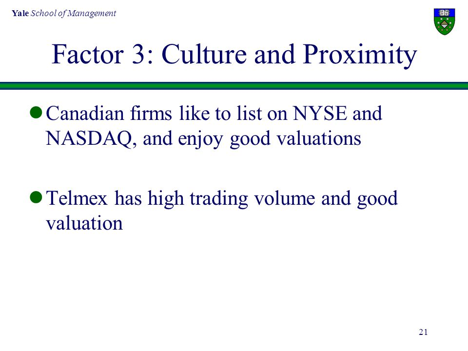 Yale School of Management 21 Factor 3: Culture and Proximity Canadian firms like to list on NYSE and NASDAQ, and enjoy good valuations Telmex has high trading volume and good valuation