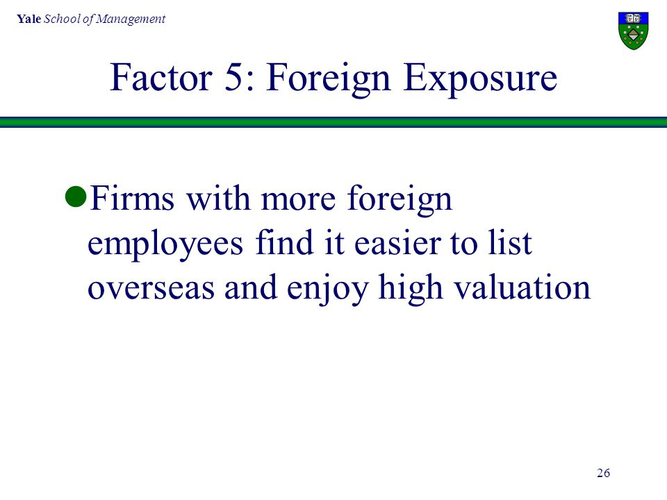 Yale School of Management 26 Factor 5: Foreign Exposure Firms with more foreign employees find it easier to list overseas and enjoy high valuation