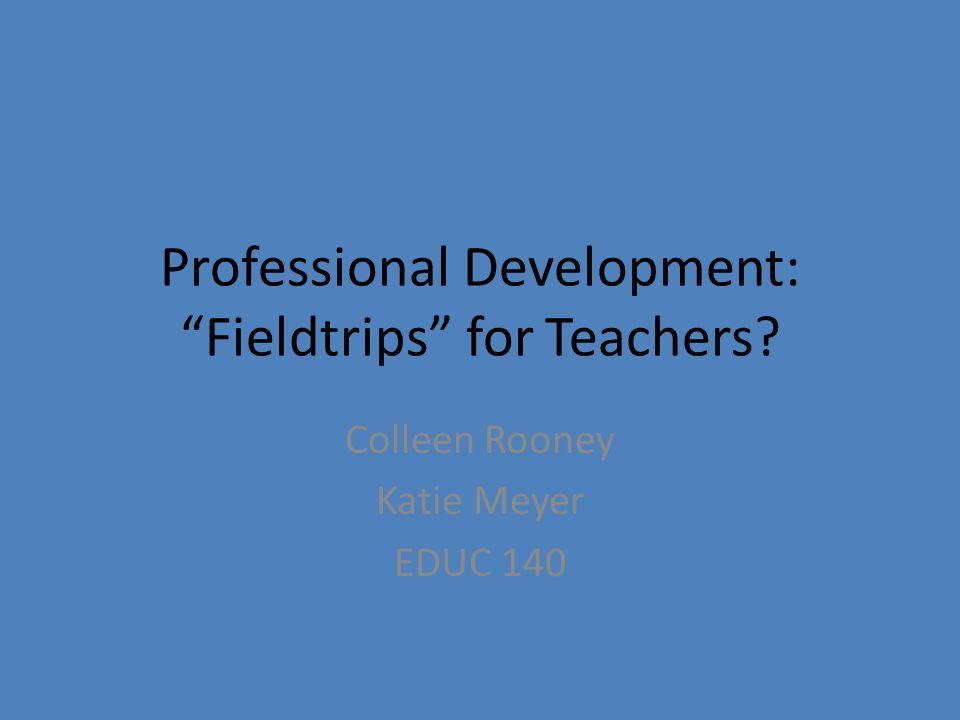 Professional Development: Fieldtrips for Teachers Colleen Rooney Katie Meyer EDUC 140