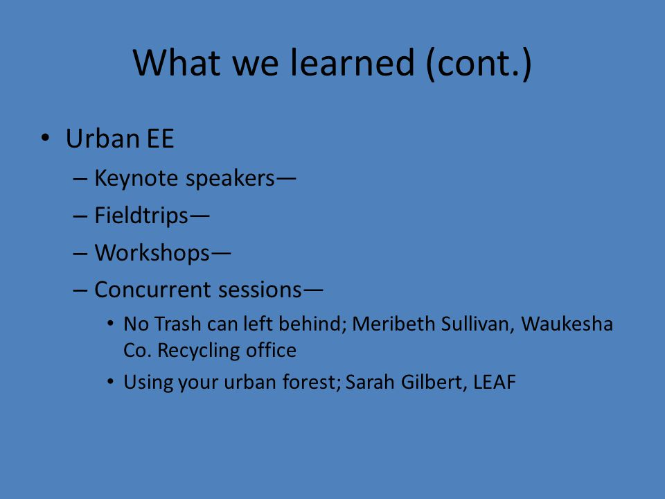 What we learned (cont.) Urban EE – Keynote speakers— – Fieldtrips— – Workshops— – Concurrent sessions— No Trash can left behind; Meribeth Sullivan, Waukesha Co.