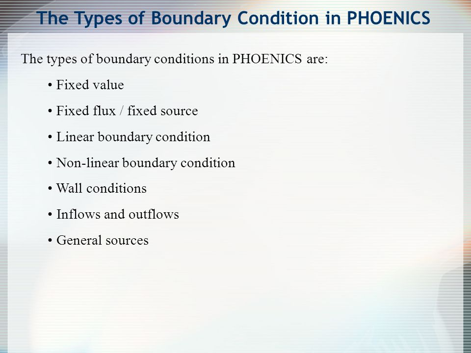 The types of boundary conditions in PHOENICS are: Fixed value Fixed flux / fixed source Linear boundary condition Non-linear boundary condition Wall c
