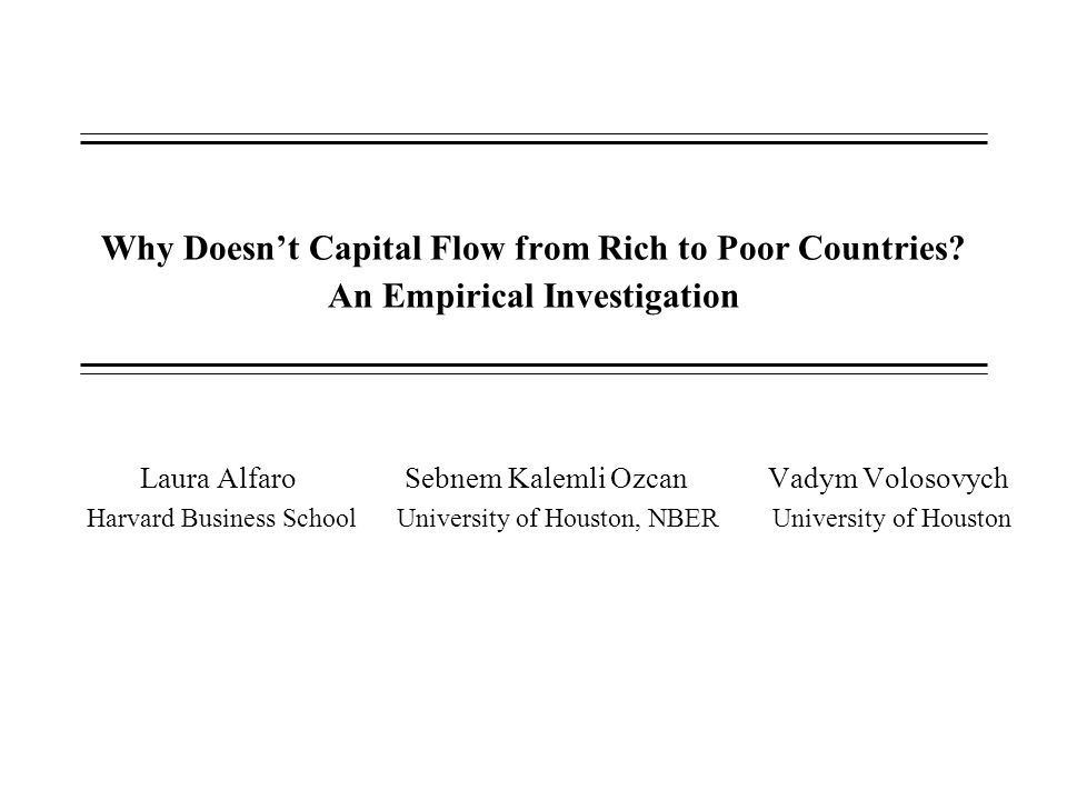 Why Doesn't Capital Flow from Rich to Poor Countries? An Empirical Investigation Laura Alfaro Sebnem Kalemli Ozcan Vadym Volosovych Harvard Business S