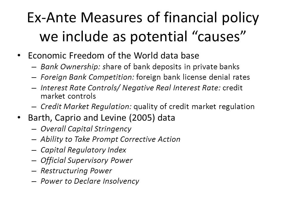 Ex-Ante Measures of financial policy we include as potential causes Economic Freedom of the World data base – Bank Ownership: share of bank deposits in private banks – Foreign Bank Competition: foreign bank license denial rates – Interest Rate Controls/ Negative Real Interest Rate: credit market controls – Credit Market Regulation: quality of credit market regulation Barth, Caprio and Levine (2005) data – Overall Capital Stringency – Ability to Take Prompt Corrective Action – Capital Regulatory Index – Official Supervisory Power – Restructuring Power – Power to Declare Insolvency