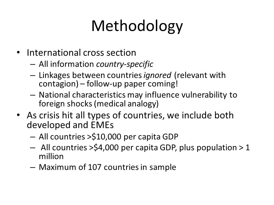Methodology International cross section – All information country-specific – Linkages between countries ignored (relevant with contagion) – follow-up