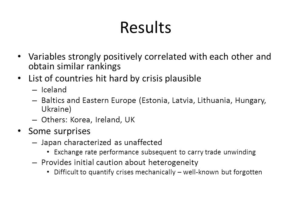 Results Variables strongly positively correlated with each other and obtain similar rankings List of countries hit hard by crisis plausible – Iceland – Baltics and Eastern Europe (Estonia, Latvia, Lithuania, Hungary, Ukraine) – Others: Korea, Ireland, UK Some surprises – Japan characterized as unaffected Exchange rate performance subsequent to carry trade unwinding – Provides initial caution about heterogeneity Difficult to quantify crises mechanically – well-known but forgotten