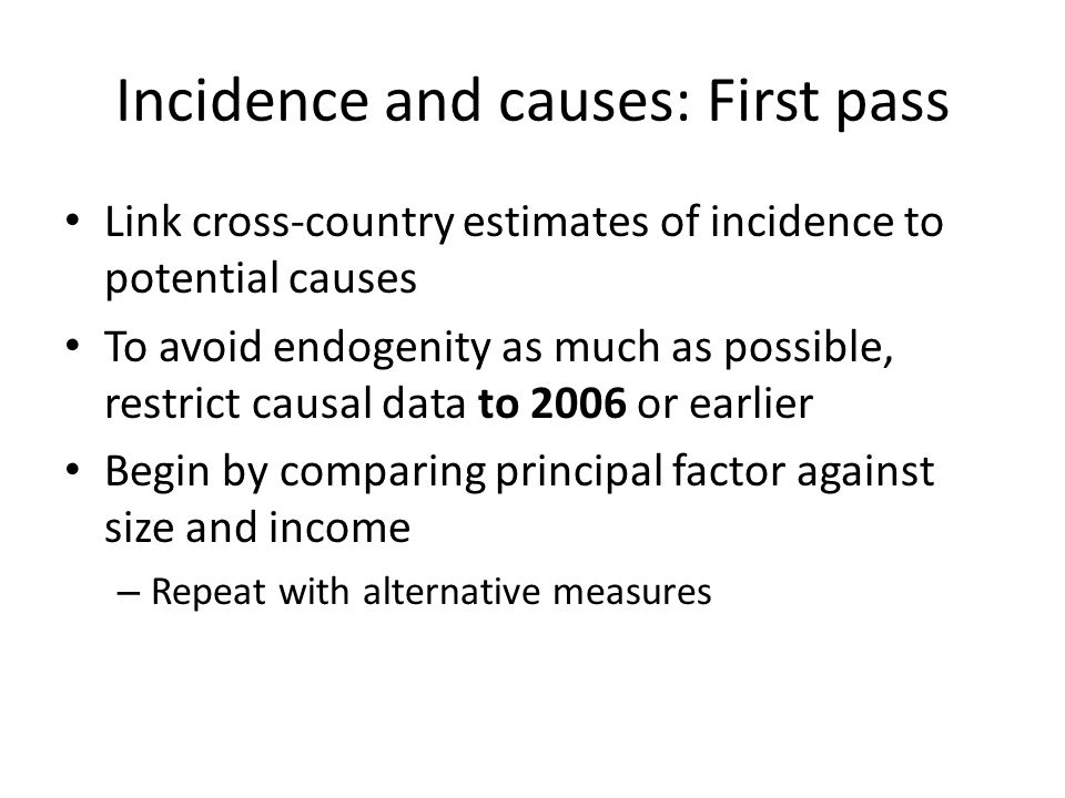 Incidence and causes: First pass Link cross-country estimates of incidence to potential causes To avoid endogenity as much as possible, restrict causal data to 2006 or earlier Begin by comparing principal factor against size and income – Repeat with alternative measures