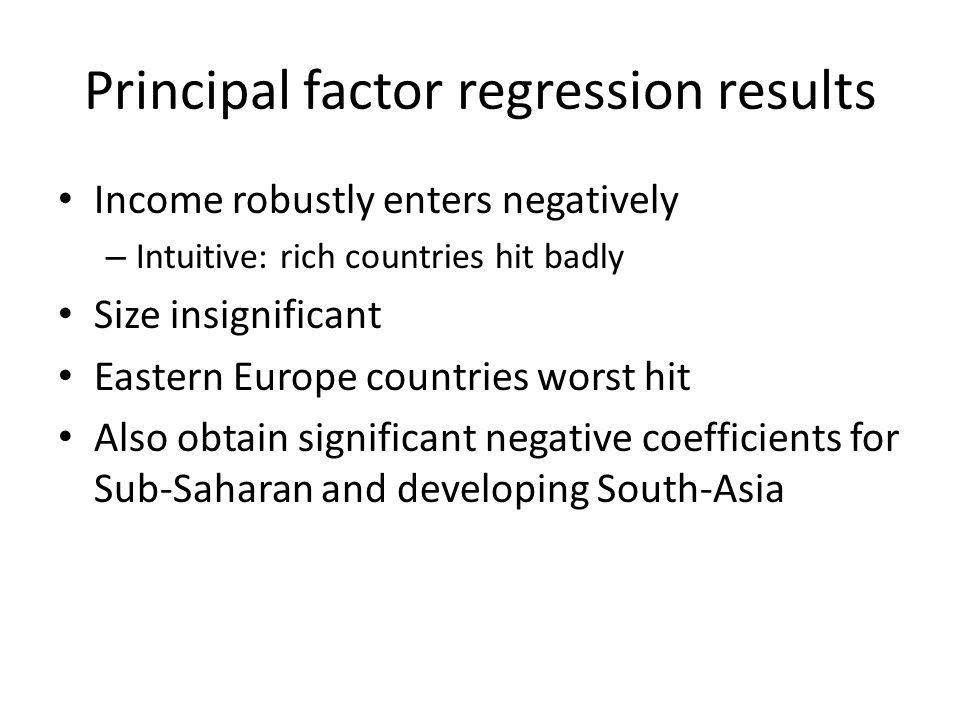Principal factor regression results Income robustly enters negatively – Intuitive: rich countries hit badly Size insignificant Eastern Europe countries worst hit Also obtain significant negative coefficients for Sub-Saharan and developing South-Asia