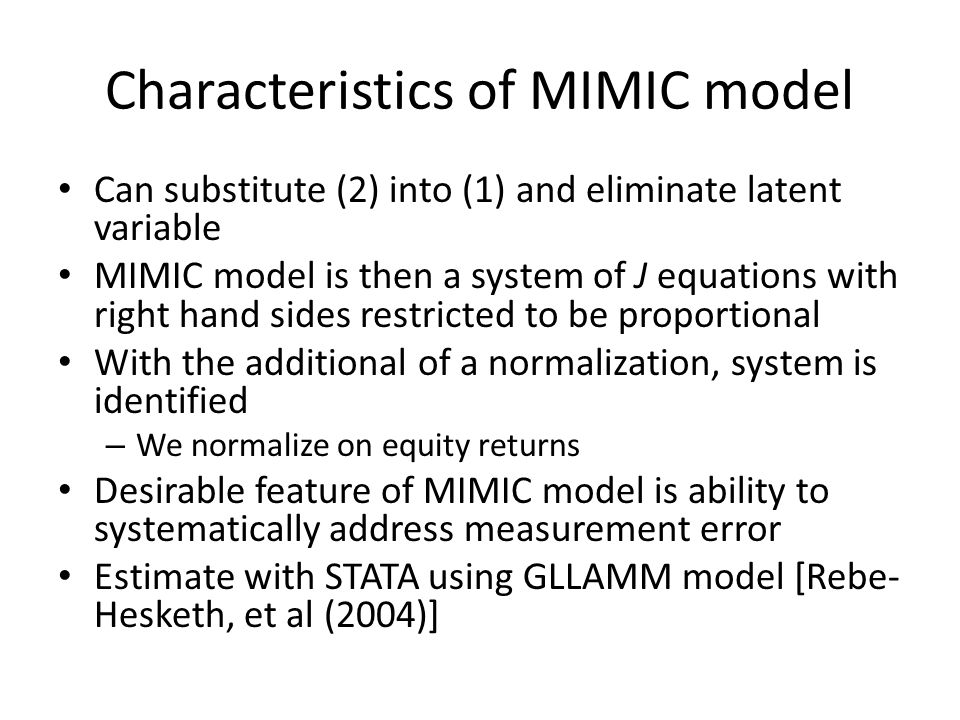Characteristics of MIMIC model Can substitute (2) into (1) and eliminate latent variable MIMIC model is then a system of J equations with right hand sides restricted to be proportional With the additional of a normalization, system is identified – We normalize on equity returns Desirable feature of MIMIC model is ability to systematically address measurement error Estimate with STATA using GLLAMM model [Rebe- Hesketh, et al (2004)]