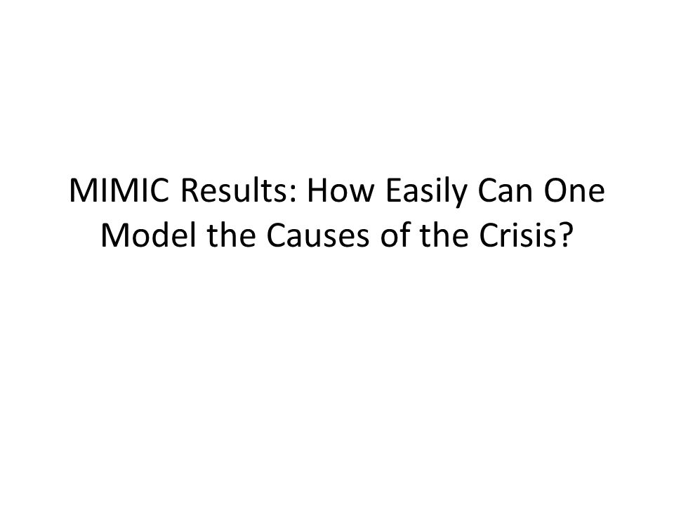 MIMIC Results: How Easily Can One Model the Causes of the Crisis?