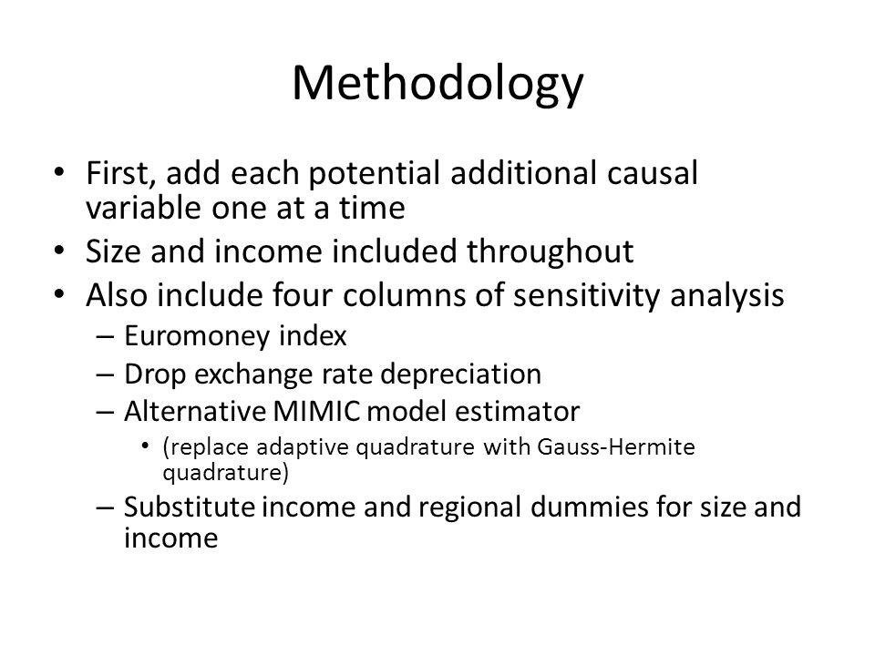 Methodology First, add each potential additional causal variable one at a time Size and income included throughout Also include four columns of sensitivity analysis – Euromoney index – Drop exchange rate depreciation – Alternative MIMIC model estimator (replace adaptive quadrature with Gauss-Hermite quadrature) – Substitute income and regional dummies for size and income