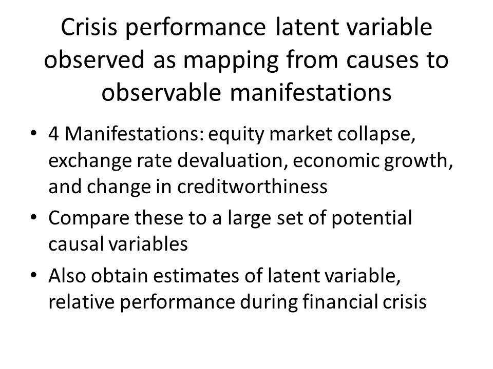 Crisis performance latent variable observed as mapping from causes to observable manifestations 4 Manifestations: equity market collapse, exchange rate devaluation, economic growth, and change in creditworthiness Compare these to a large set of potential causal variables Also obtain estimates of latent variable, relative performance during financial crisis