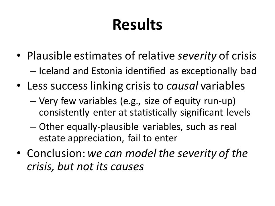 Results Plausible estimates of relative severity of crisis – Iceland and Estonia identified as exceptionally bad Less success linking crisis to causal variables – Very few variables (e.g., size of equity run-up) consistently enter at statistically significant levels – Other equally-plausible variables, such as real estate appreciation, fail to enter Conclusion: we can model the severity of the crisis, but not its causes